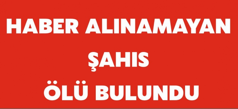 HABER ALINAMAYAN ŞAHIS ÖLÜ BULUNDU