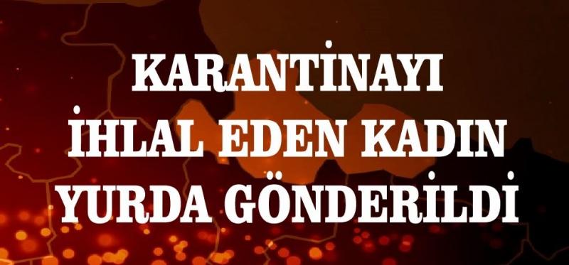 KARANTİNAYI İHLAL EDEN KADIN YURDA GÖNDERİLDİ
