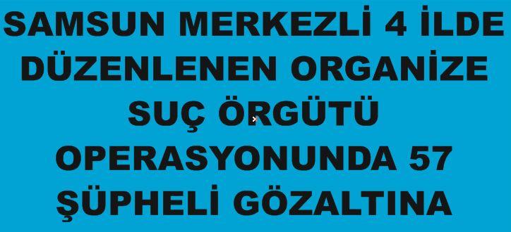 ORGANİZE SUÇLARLA MÜCADELEDE 57 ŞAHIS GÖZALTINA ALINDI