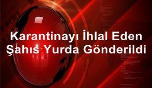 KARANTİNAYI İHLAL EDEN ŞAHIS YURDA GÖNDERİLDİ