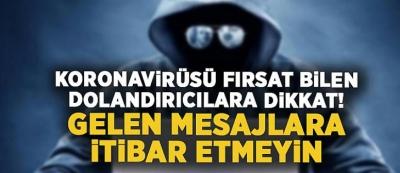KORONA VİRÜSÜ FIRSAT BİLEN DOLANDIRICILARA DİKKAT!